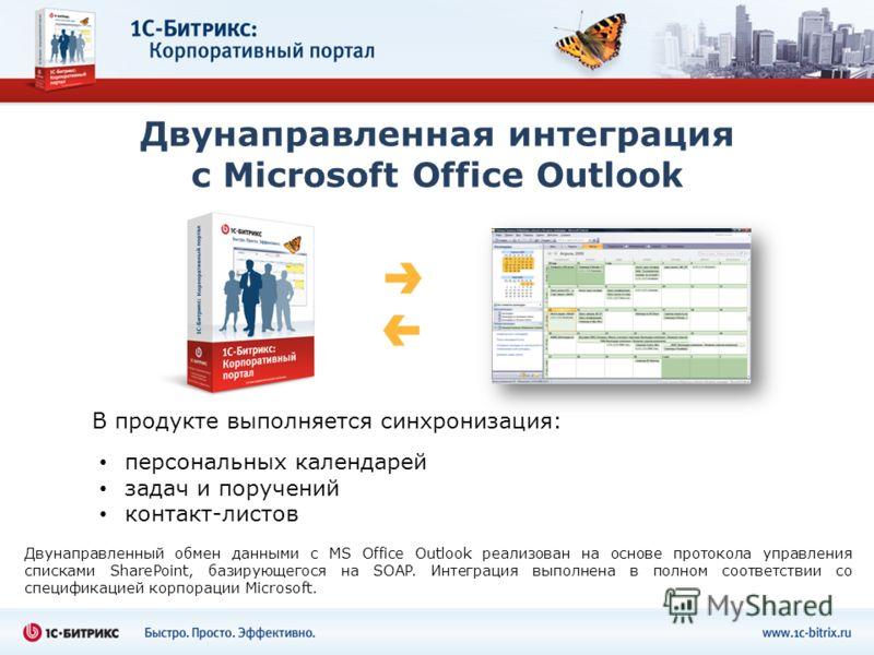 Двунаправленная интеграция с Microsoft Office Outlook персональных календарей задач и поручений контакт-листов В продукте выполняется синхронизация: Двунаправленный обмен данными с MS Office Outlook реализован на основе протокола управления списками