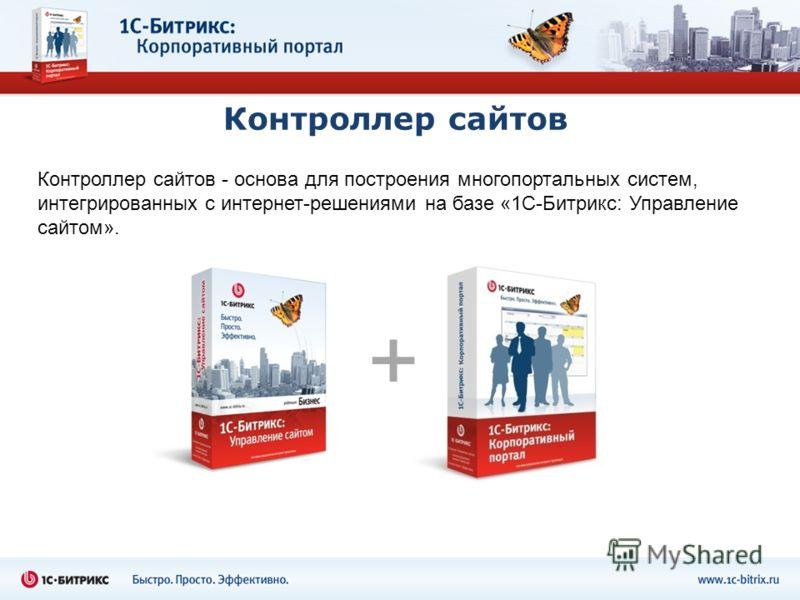 Контроллер сайтов Контроллер сайтов - основа для построения многопортальных систем, интегрированных с интернет-решениями на базе «1С-Битрикс: Управление сайтом». +