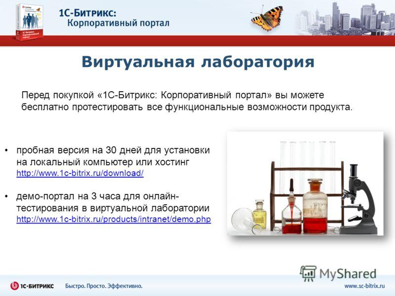Виртуальная лаборатория пробная версия на 30 дней для установки на локальный компьютер или хостинг http://www.1c-bitrix.ru/download/ http://www.1c-bitrix.ru/download/ демо-портал на 3 часа для онлайн- тестирования в виртуальной лаборатории http://www