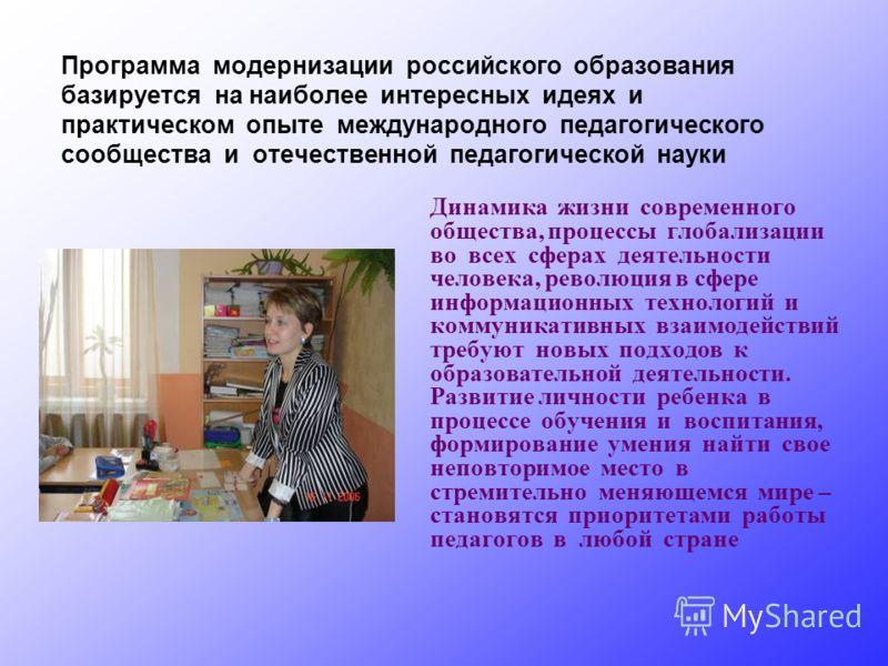 Программа модернизации российского образования базируется на наиболее интересных идеях и практическом опыте международного педагогического сообщества и отечественной педагогической науки Динамика жизни современного общества, процессы глобализации во