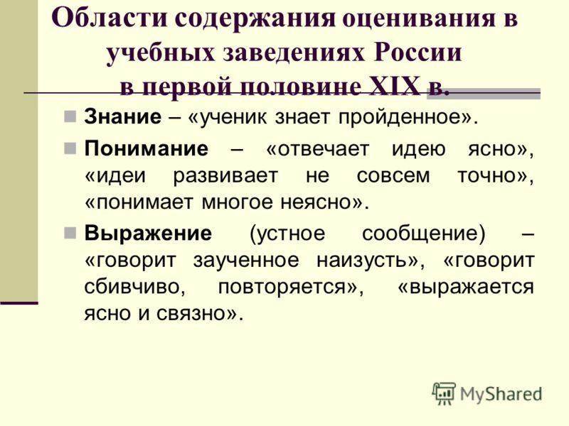 Области содержания оценивания в учебных заведениях России в первой половине XIX в. Знание – «ученик знает пройденное». Понимание – «отвечает идею ясно», «идеи развивает не совсем точно», «понимает многое неясно». Выражение (устное сообщение) – «говор