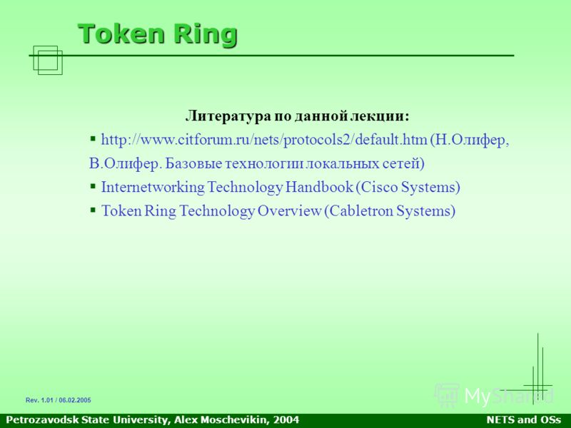 Petrozavodsk State University, Alex Moschevikin, 2004NETS and OSs Token Ring Литература по данной лекции: http://www.citforum.ru/nets/protocols2/default.htm (Н.Олифер, В.Олифер. Базовые технологии локальных сетей) Internetworking Technology Handbook