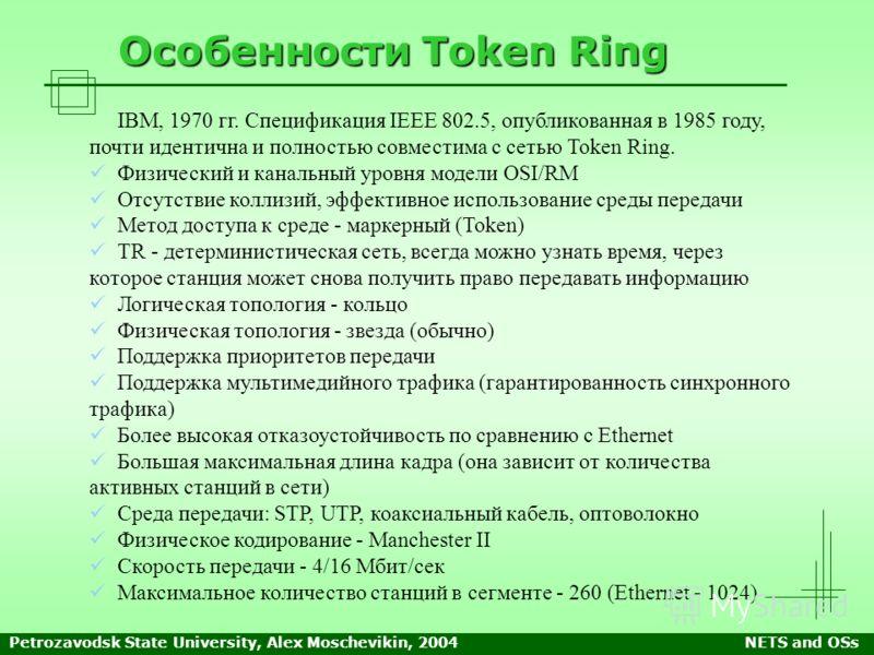 Petrozavodsk State University, Alex Moschevikin, 2004NETS and OSs Особенности Token Ring IBM, 1970 гг. Спецификация IEEE 802.5, опубликованная в 1985 году, почти идентична и полностью совместима с сетью Token Ring. Физический и канальный уровня модел