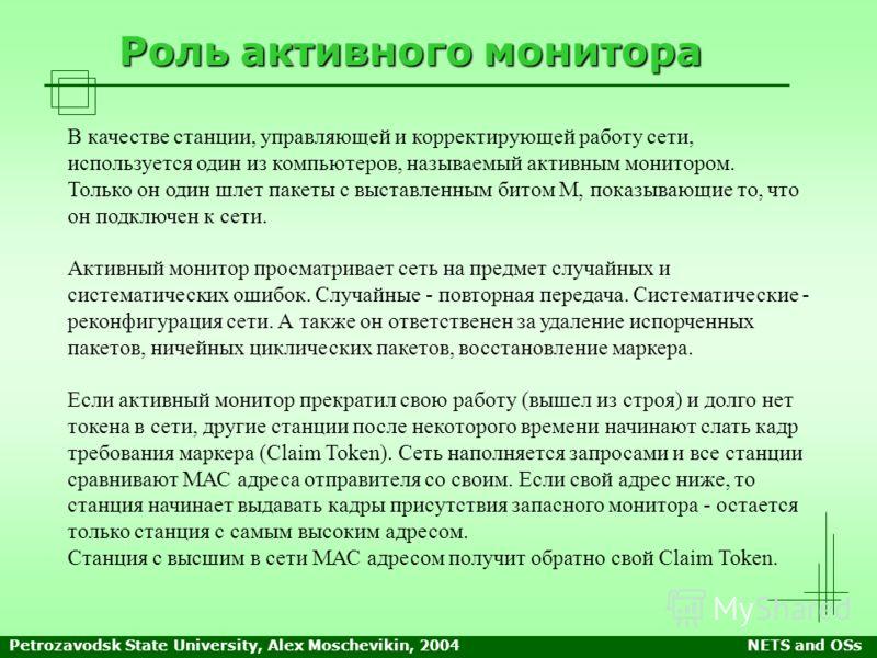 Petrozavodsk State University, Alex Moschevikin, 2004NETS and OSs Роль активного монитора В качестве станции, управляющей и корректирующей работу сети, используется один из компьютеров, называемый активным монитором. Только он один шлет пакеты с выст
