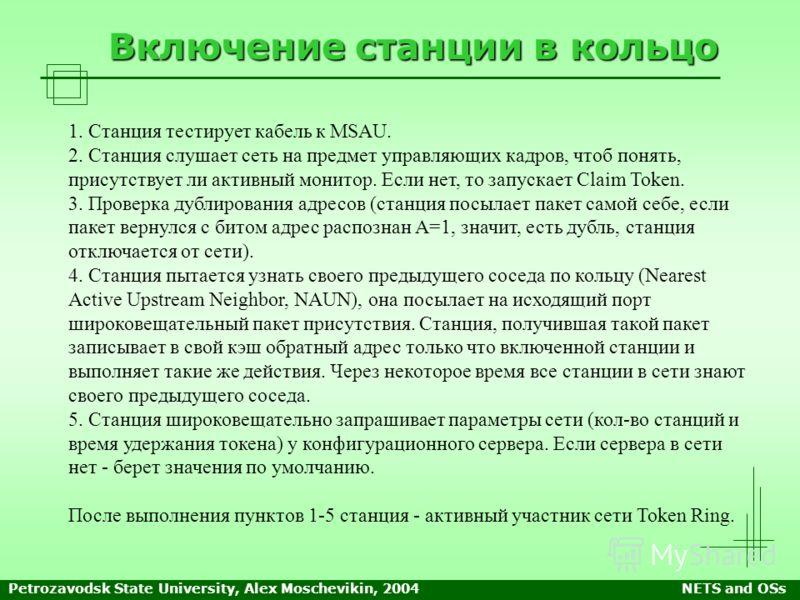 Petrozavodsk State University, Alex Moschevikin, 2004NETS and OSs Включение станции в кольцо 1. Станция тестирует кабель к MSAU. 2. Станция слушает сеть на предмет управляющих кадров, чтоб понять, присутствует ли активный монитор. Если нет, то запуск
