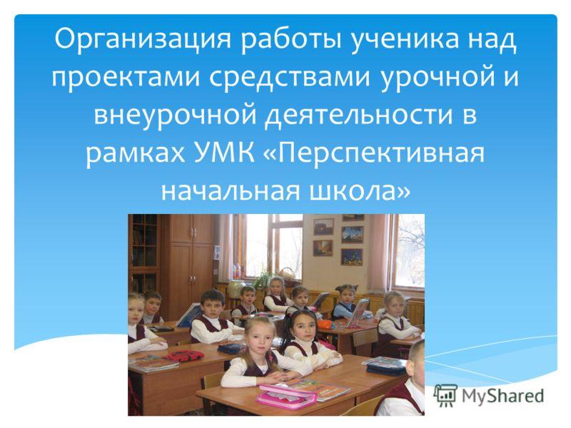 Организация работы ученика над проектами средствами урочной и внеурочной деятельности в рамках УМК «Перспективная начальная школа»