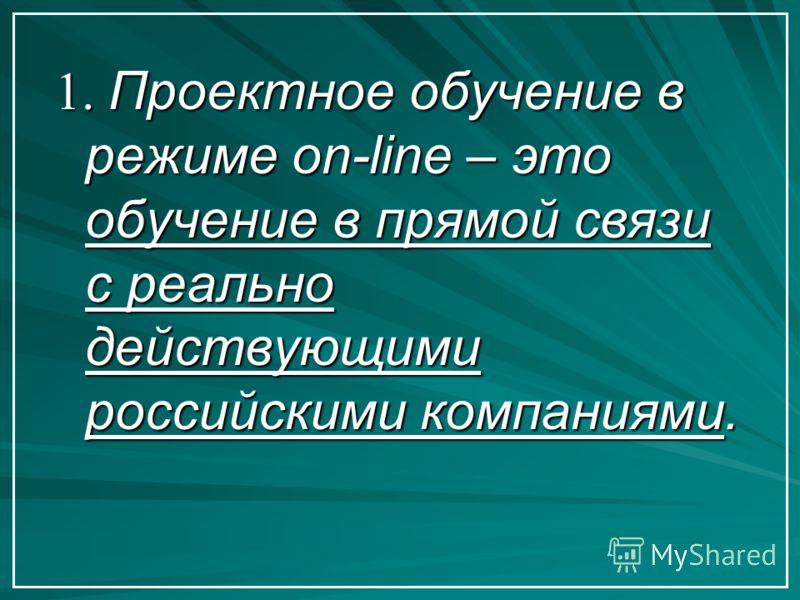 1. Проектное обучение в режиме on-line – это обучение в прямой связи с реально действующими российскими компаниями.