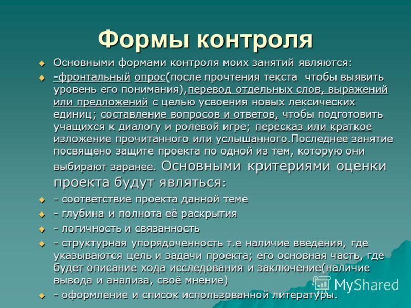 Формы контроля Основными формами контроля моих занятий являются: Основными формами контроля моих занятий являются: -фронтальный опрос(после прочтения текста чтобы выявить уровень его понимания),перевод отдельных слов, выражений или предложений с цель