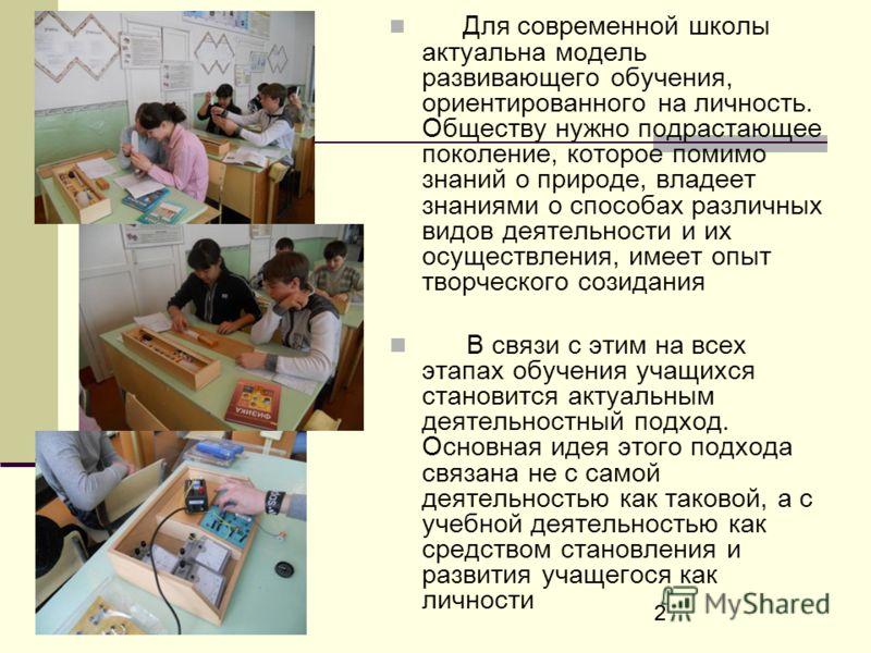 22 Для современной школы актуальна модель развивающего обучения, ориентированного на личность. Обществу нужно подрастающее поколение, которое помимо знаний о природе, владеет знаниями о способах различных видов деятельности и их осуществления, имеет