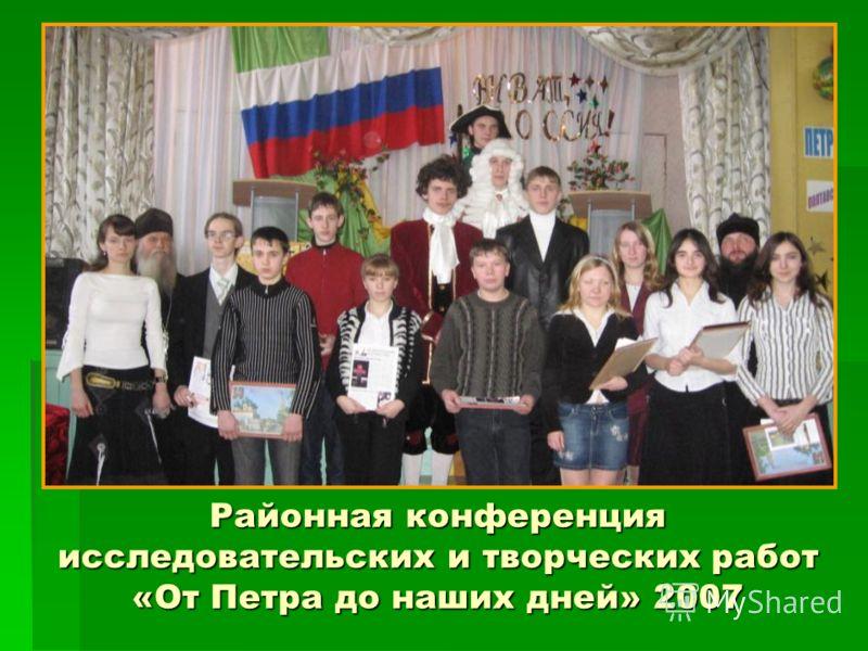 Районная конференция исследовательских и творческих работ «От Петра до наших дней» 2007
