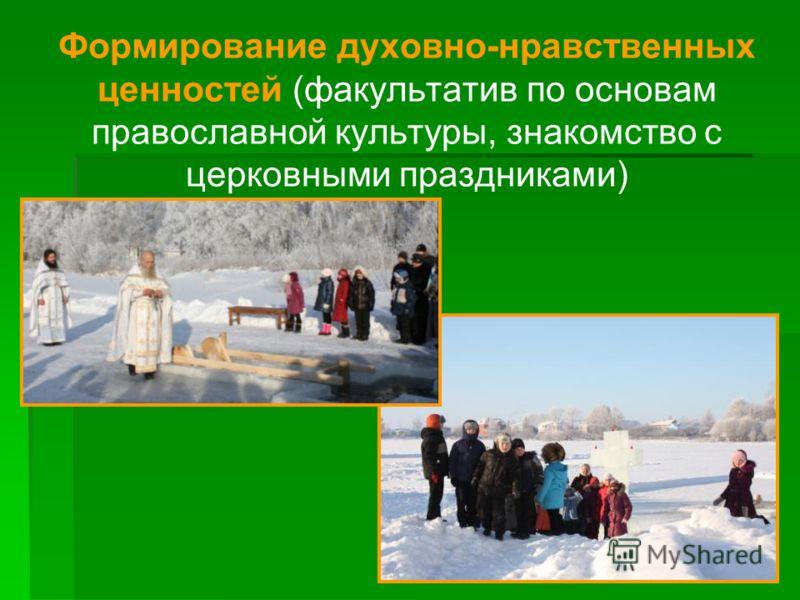 Формирование духовно-нравственных ценностей (факультатив по основам православной культуры, знакомство с церковными праздниками)