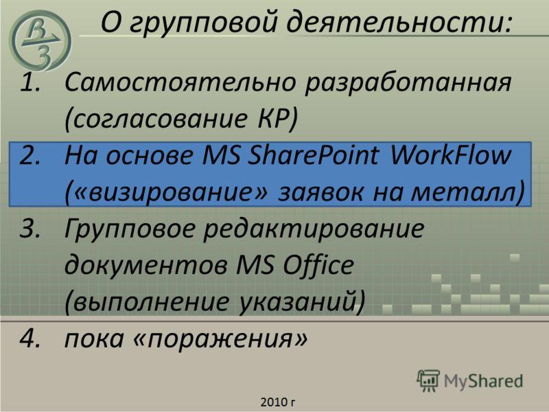 1.Самостоятельно разработанная (согласование КР) 2.На основе MS SharePoint WorkFlow («визирование» заявок на металл) 3.Групповое редактирование документов MS Office (выполнение указаний) 4.пока «поражения» О групповой деятельности:
