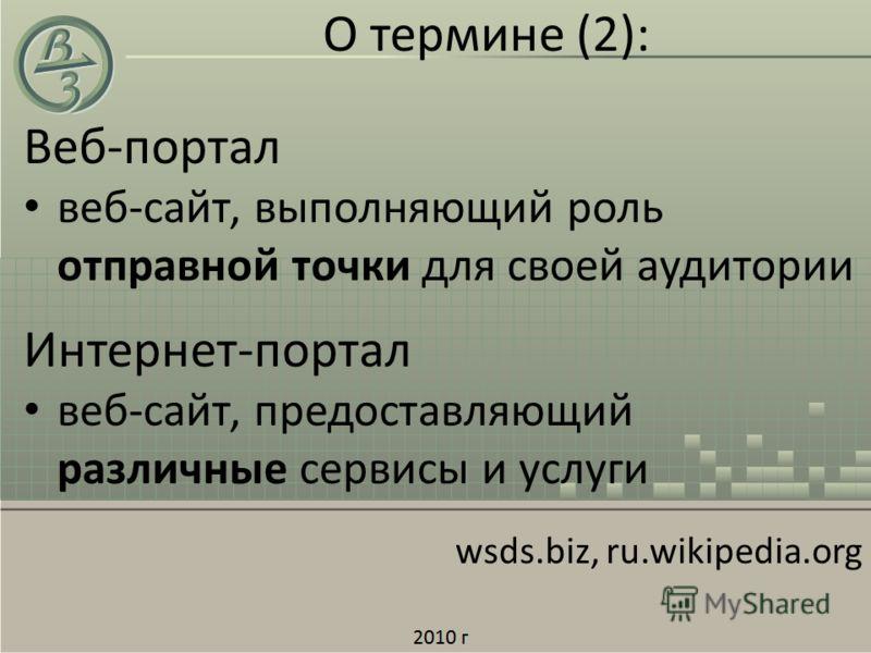 О термине (2): Веб-портал веб-сайт, выполняющий роль отправной точки для своей аудитории Интернет-портал веб-сайт, предоставляющий различные сервисы и услуги wsds.biz, ru.wikipedia.org