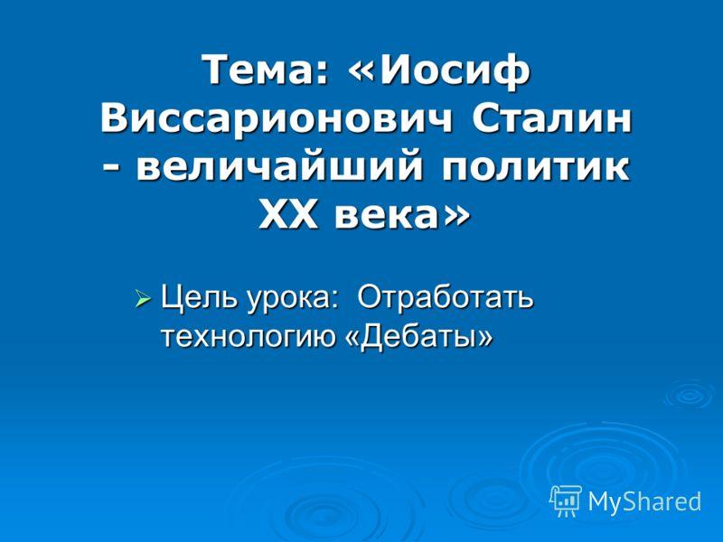 Тема: «Иосиф Виссарионович Сталин - величайший политик ХХ века» Цель урока: Отработать технологию «Дебаты» Цель урока: Отработать технологию «Дебаты»