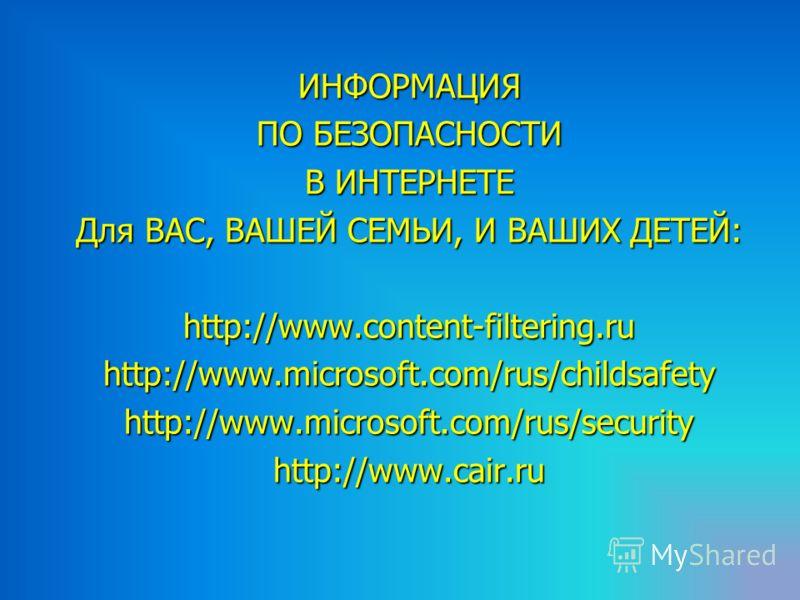 ИНФОРМАЦИЯ ПО БЕЗОПАСНОСТИ В ИНТЕРНЕТЕ Для ВАС, ВАШЕЙ СЕМЬИ, И ВАШИХ ДЕТЕЙ: http://www.content-filtering.ru http://www.microsoft.com/rus/childsafety http://www.microsoft.com/rus/securityhttp://www.cair.ru