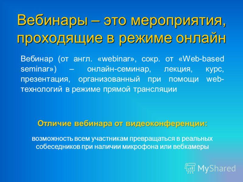 Вебинары – это мероприятия, проходящие в режиме онлайн Вебинар (от англ. «webinar», сокр. от «Web-based seminar») – онлайн-семинар, лекция, курс, презентация, организованный при помощи web- технологий в режиме прямой трансляции Отличие вебинара от ви