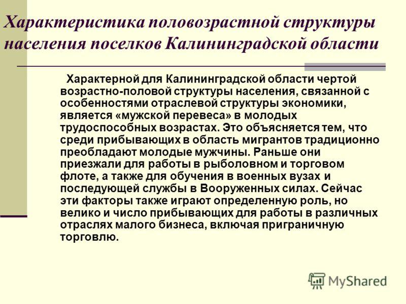 Характеристика половозрастной структуры населения поселков Калининградской области Характерной для Калининградской области чертой возрастно-половой структуры населения, связанной с особенностями отраслевой структуры экономики, является «мужской перев