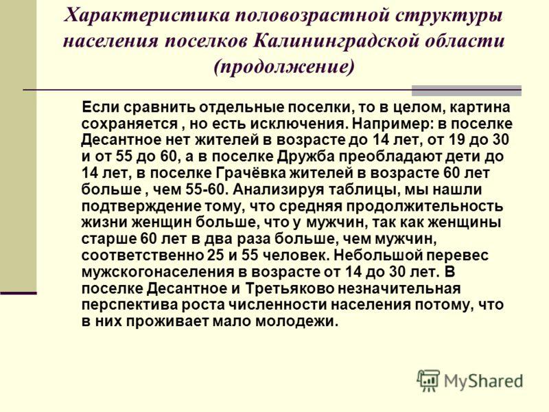 Характеристика половозрастной структуры населения поселков Калининградской области (продолжение) Если сравнить отдельные поселки, то в целом, картина сохраняется, но есть исключения. Например: в поселке Десантное нет жителей в возрасте до 14 лет, от