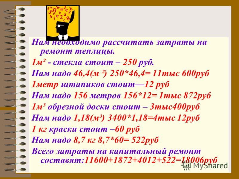 Нам необходимо рассчитать затраты на ремонт теплицы. 1м² - стекла стоит – 250 руб. Нам надо 46,4(м ²) 250*46,4= 11тыс 600руб 1метр штапиков стоит12 руб Нам надо 156 метров 156*12= 1тыс 872руб 1м³ обрезной доски стоит – 3тыс400руб Нам надо 1,18(м³) 34