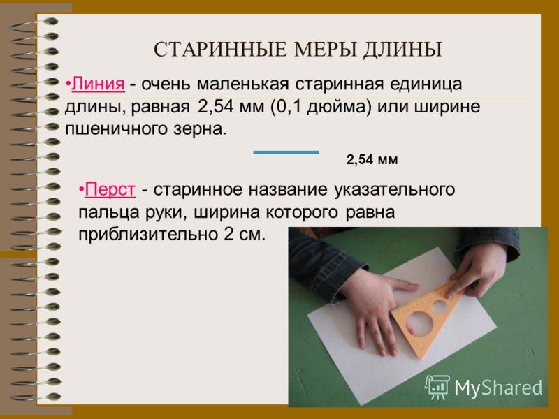 СТАРИННЫЕ МЕРЫ ДЛИНЫ 2,54 мм Перст - старинное название указательного пальца руки, ширина которого равна приблизительно 2 см. Линия - очень маленькая старинная единица длины, равная 2,54 мм (0,1 дюйма) или ширине пшеничного зерна.