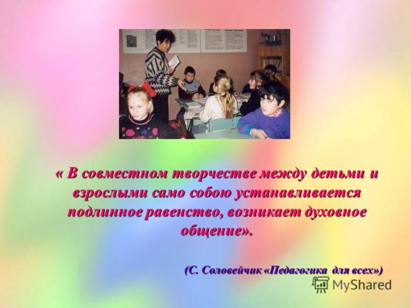 « В совместном творчестве между детьми и взрослыми само собою устанавливается подлинное равенство, возникает духовное общение». (С. Соловейчик «Педагогика для всех») (С. Соловейчик «Педагогика для всех»)