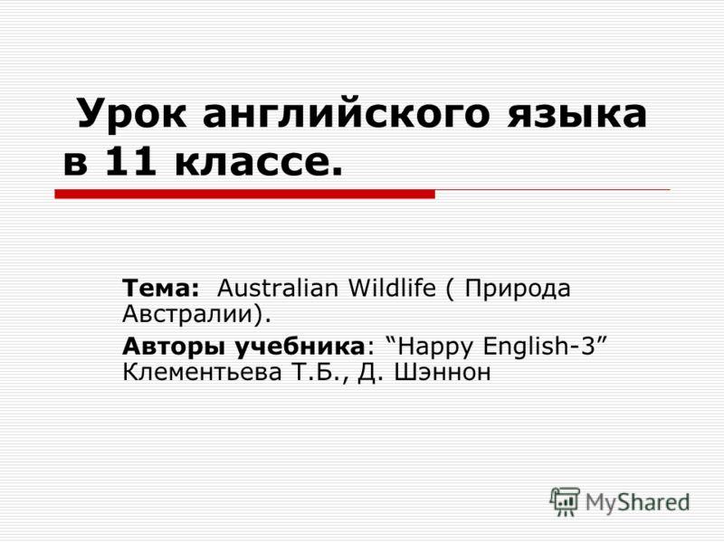 Урок английского языка в 11 классе. Тема: Australian Wildlife ( Природа Австралии). Авторы учебника: Happy English-3 Клементьева Т.Б., Д. Шэннон