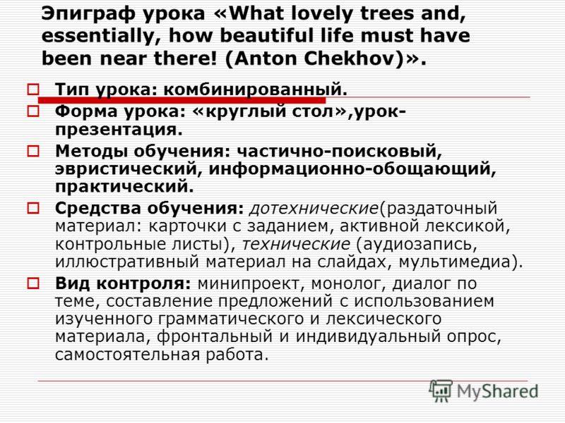 Эпиграф урока «What lovely trees and, essentially, how beautiful life must have been near there! (Anton Chekhov)». Тип урока: комбинированный. Форма урока: «круглый стол»,урок- презентация. Методы обучения: частично-поисковый, эвристический, информац