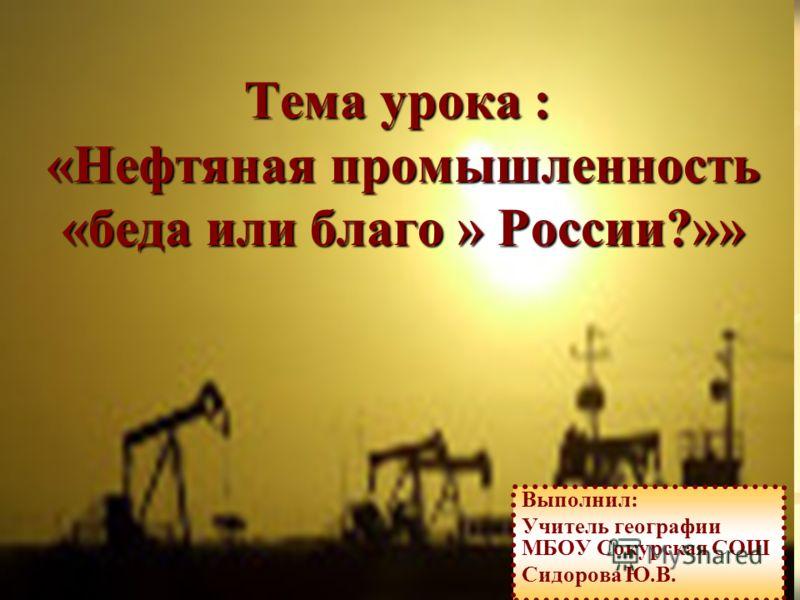 Тема урока : «Нефтяная промышленность «беда или благо » России?»» Выполнил: Учитель географии МБОУ Сокурская СОШ Сидорова Ю.В.
