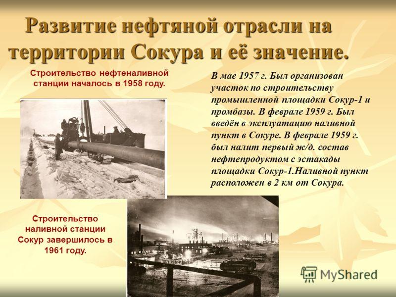 Развитие нефтяной отрасли на территории Сокура и её значение. Строительство нефтеналивной станции началось в 1958 году. Строительство наливной станции Сокур завершилось в 1961 году. В мае 1957 г. Был организован участок по строительству промышленной