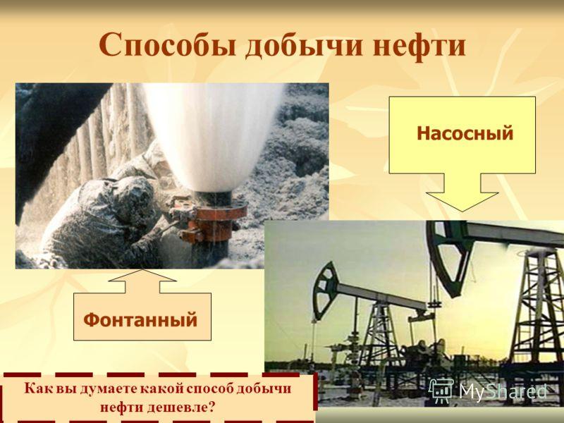 Способы добычи нефти Фонтанный Насосный Как вы думаете какой способ добычи нефти дешевле?