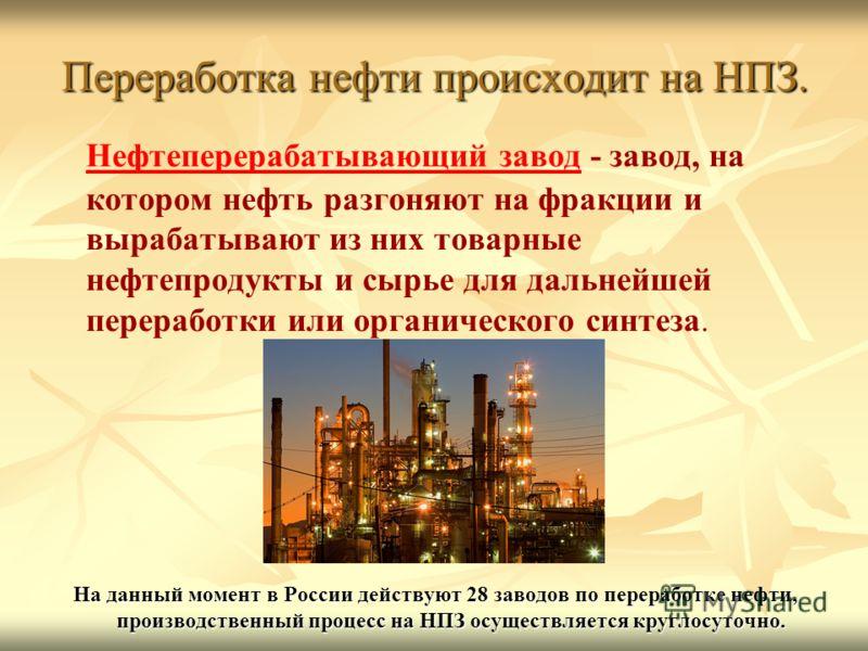 Переработка нефти происходит на НПЗ. Нефтеперерабатывающий завод - завод, на котором нефть разгоняют на фракции и вырабатывают из них товарные нефтепродукты и сырье для дальнейшей переработки или органического синтеза. На данный момент в России дейст