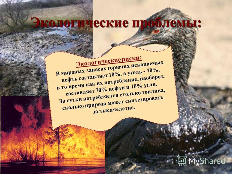 Экологические проблемы: Экологические риски: В мировых запасах горючих ископаемых нефть составляет 10%, а уголь - 70%, нефть составляет 10%, а уголь - 70%, в то время как их потребление, наоборот, составляет 70% нефти и 10% угля. За сутки потребляетс