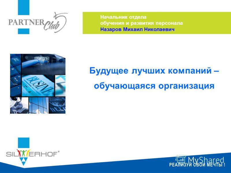Будущее лучших компаний – обучающаяся организация Начальник отдела обучения и развития персонала Назаров Михаил Николаевич