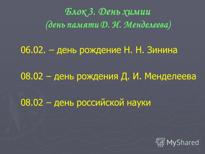 Блок 3. День химии (день памяти Д. И. Менделеева) 06.02. – день рождение Н. Н. Зинина 08.02 – день рождения Д. И. Менделеева 08.02 – день российской науки
