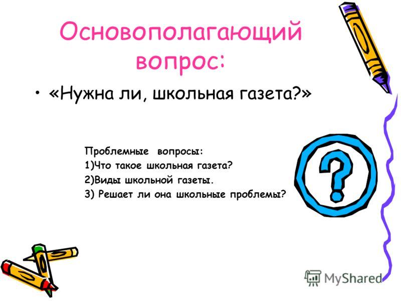 Основополагающий вопрос: «Нужна ли, школьная газета?» Проблемные вопросы: 1)Что такое школьная газета? 2)Виды школьной газеты. 3) Решает ли она школьные проблемы?