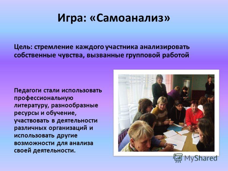 Игра: «Самоанализ» Цель: стремление каждого участника анализировать собственные чувства, вызванные групповой работой Педагоги стали использовать профессиональную литературу, разнообразные ресурсы и обучение, участвовать в деятельности различных орган