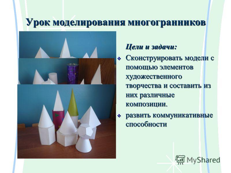 Урок моделирования многогранников Цели и задачи: Сконструировать модели с помощью элементов художественного творчества и составить из них различные композиции. Сконструировать модели с помощью элементов художественного творчества и составить из них р