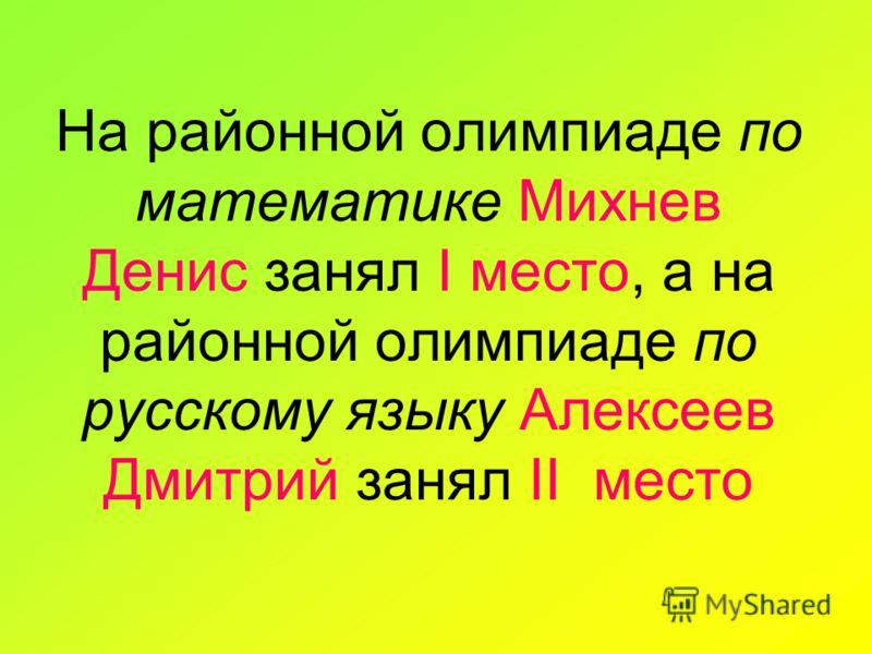 На районной олимпиаде по математике Михнев Денис занял I место, а на районной олимпиаде по русскому языку Алексеев Дмитрий занял II место