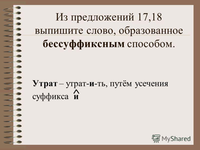 Из предложений 17,18 выпишите слово, образованное бессуффиксным способом. Утрат – утрат-и-ть, путём усечения суффикса и