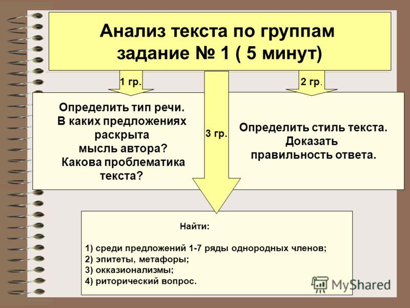 Анализ текста по группам задание 1 ( 5 минут) Определить тип речи. В каких предложениях раскрыта мысль автора? Какова проблематика текста? Определить стиль текста. Доказать правильность ответа. Найти: 1) среди предложений 1-7 ряды однородных членов;