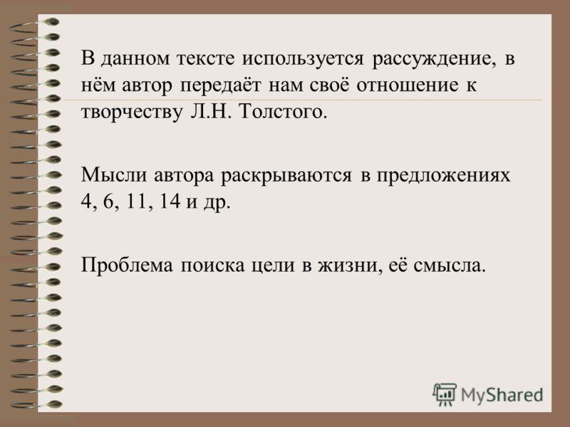 В данном тексте используется рассуждение, в нём автор передаёт нам своё отношение к творчеству Л.Н. Толстого. Мысли автора раскрываются в предложениях 4, 6, 11, 14 и др. Проблема поиска цели в жизни, её смысла.