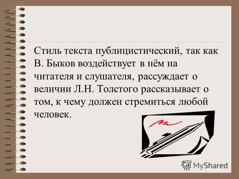 Стиль текста публицистический, так как В. Быков воздействует в нём на читателя и слушателя, рассуждает о величии Л.Н. Толстого рассказывает о том, к чему должен стремиться любой человек.