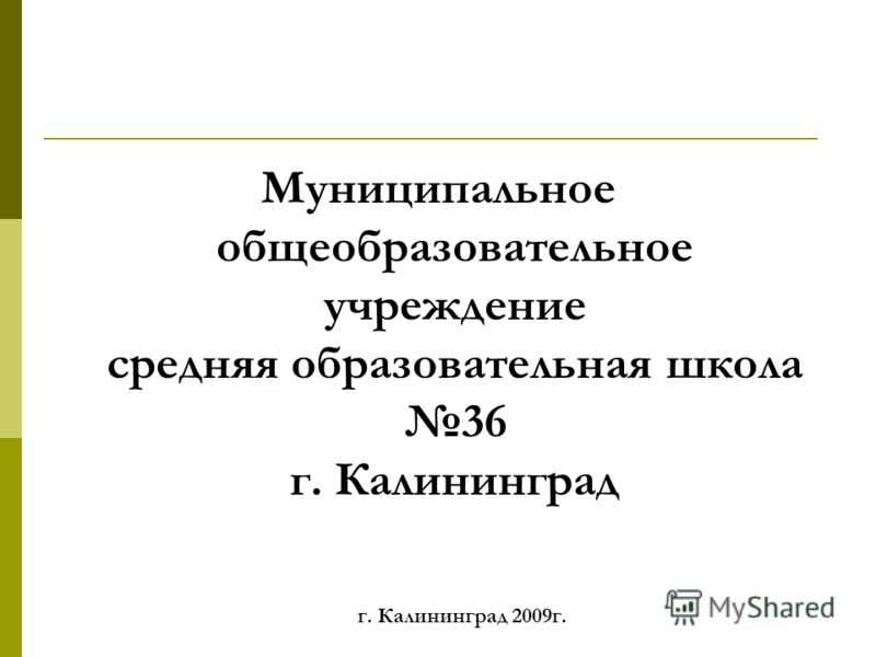 Муниципальное общеобразовательное учреждение средняя образовательная школа 36 г. Калининград г. Калининград 2009г.