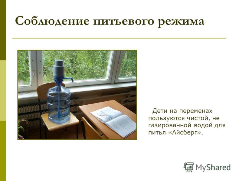 Соблюдение питьевого режима Дети на переменах пользуются чистой, не газированной водой для питья «Айсберг».