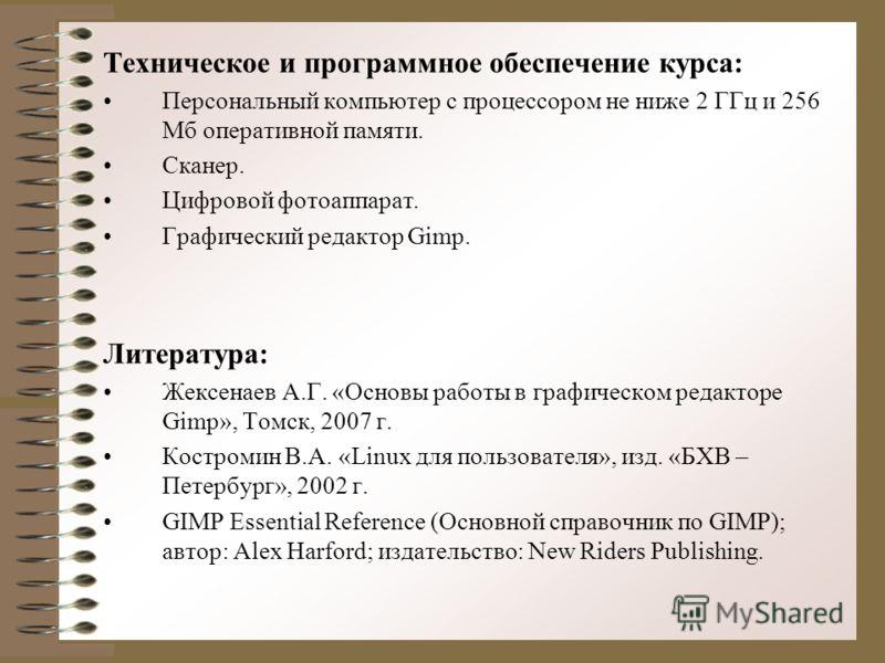 Техническое и программное обеспечение курса: Персональный компьютер с процессором не ниже 2 ГГц и 256 Мб оперативной памяти. Сканер. Цифровой фотоаппарат. Графический редактор Gimp. Литература: Жексенаев А.Г. «Основы работы в графическом редакторе Gi