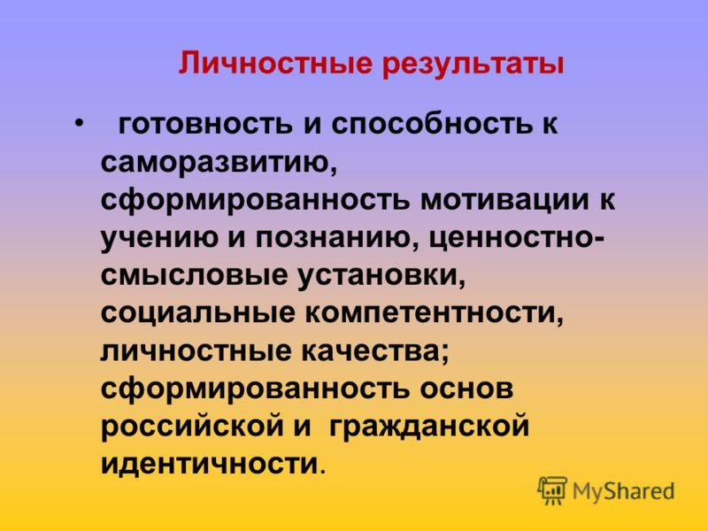 Личностные результаты готовность и способность к саморазвитию, сформированность мотивации к учению и познанию, ценностно- смысловые установки, социальные компетентности, личностные качества; сформированность основ российской и гражданской идентичност