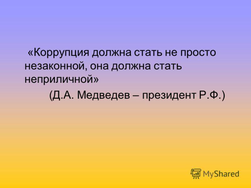 «Коррупция должна стать не просто незаконной, она должна стать неприличной» (Д.А. Медведев – президент Р.Ф.)