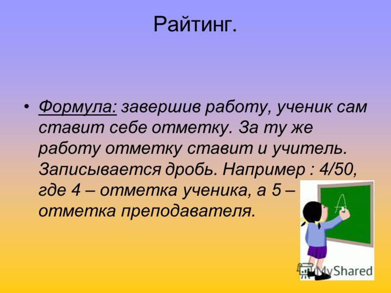 Райтинг. Формула: завершив работу, ученик сам ставит себе отметку. За ту же работу отметку ставит и учитель. Записывается дробь. Например : 4/50, где 4 – отметка ученика, а 5 – отметка преподавателя.