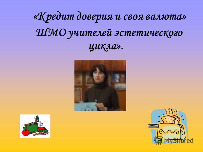 «Кредит доверия и своя валюта» ШМО учителей эстетического цикла».
