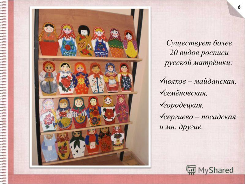 Существует более 20 видов росписи русской матрёшки: полхов – майданская, семёновская, городецкая, сергиево – посадская и мн. другие. 6